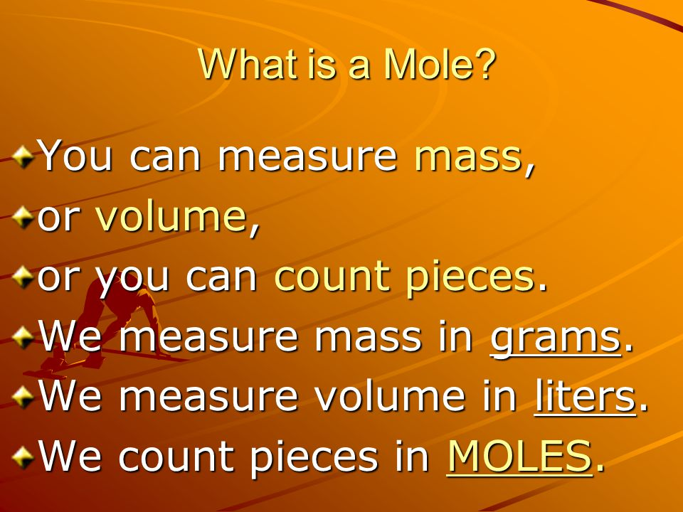 What is a Mole You can measure mass, or volume, or you can count pieces. We measure mass in grams.