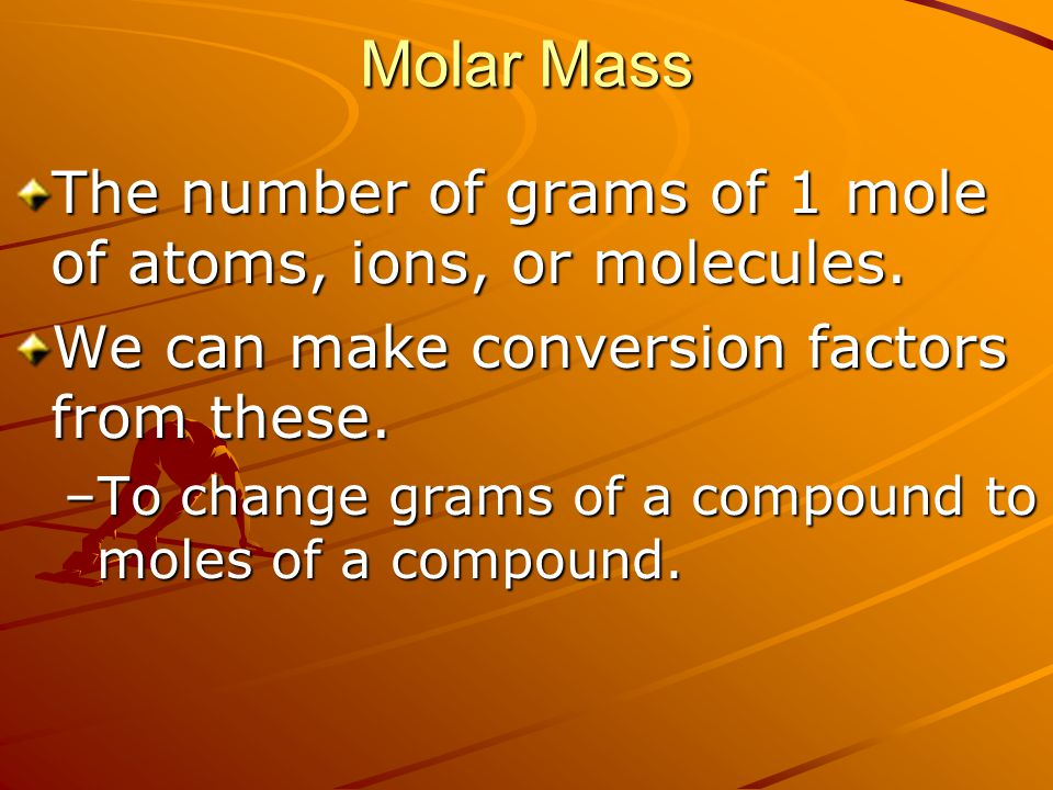 Molar Mass The number of grams of 1 mole of atoms, ions, or molecules.