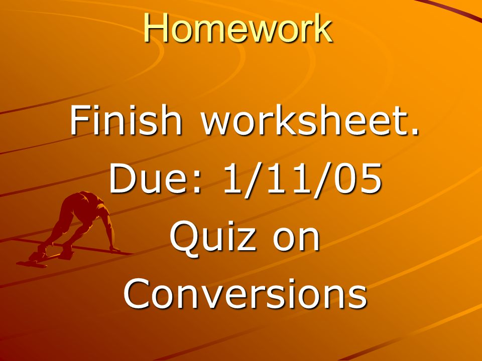 Homework Finish worksheet. Due: 1/11/05 Quiz on Conversions