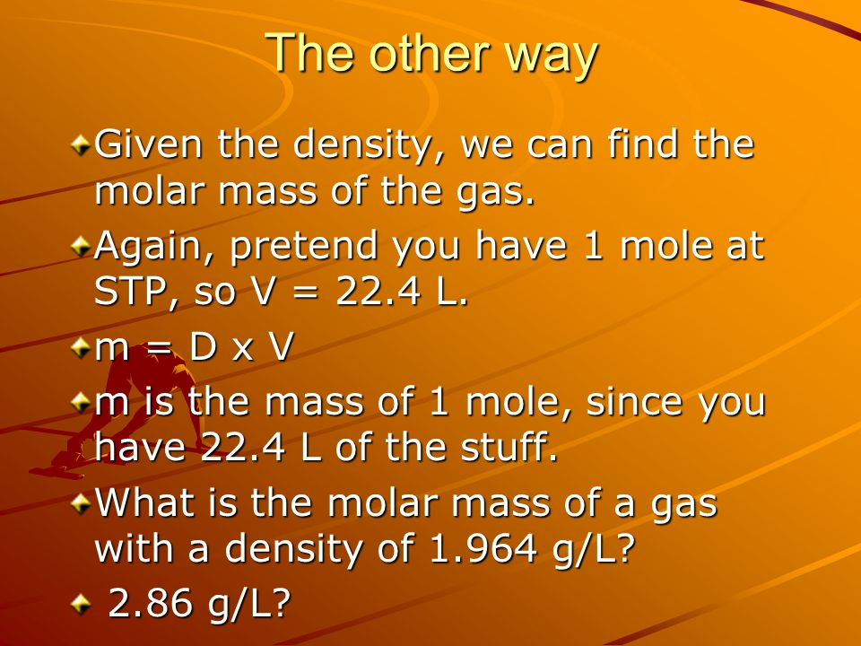 The other way Given the density, we can find the molar mass of the gas. Again, pretend you have 1 mole at STP, so V = 22.4 L.