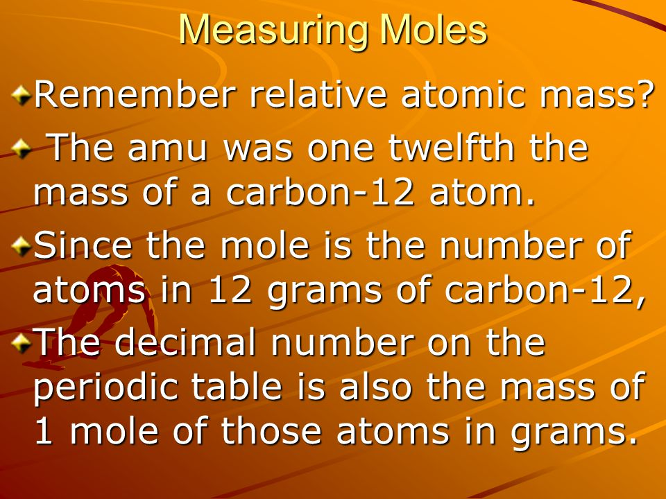 Measuring Moles Remember relative atomic mass