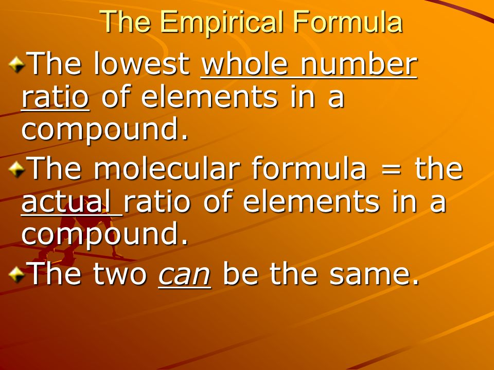 The Empirical Formula The lowest whole number ratio of elements in a compound. The molecular formula = the actual ratio of elements in a compound.
