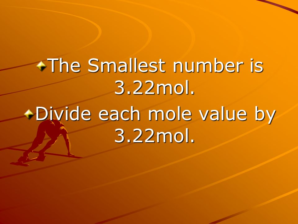 The Smallest number is 3.22mol. Divide each mole value by 3.22mol.
