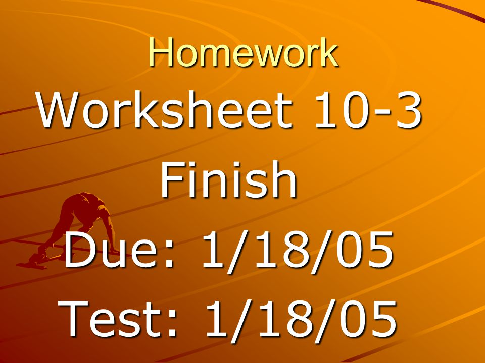 Homework Worksheet 10-3 Finish Due: 1/18/05 Test: 1/18/05