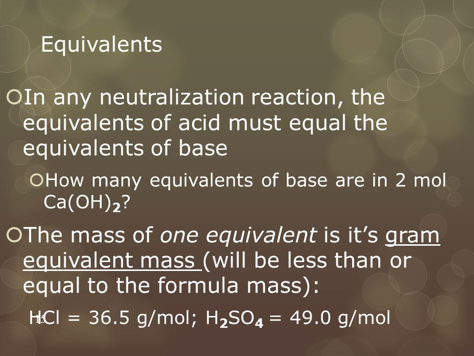Equivalents In any neutralization reaction, the equivalents of acid must equal the equivalents of base.