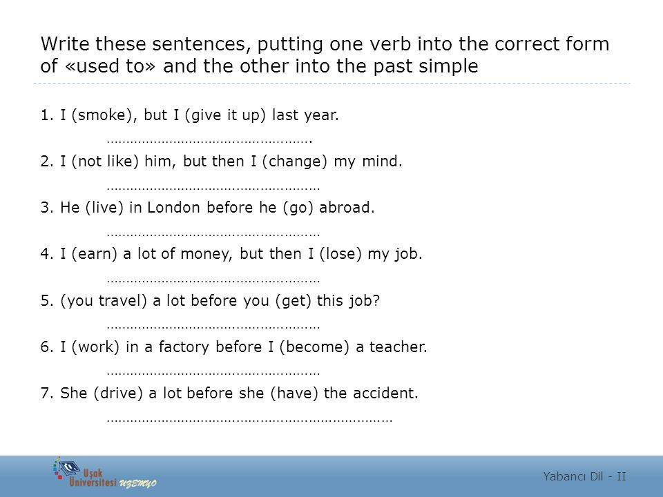 Write these sentences, putting one verb into the correct form of «used to» and the other into the past simple