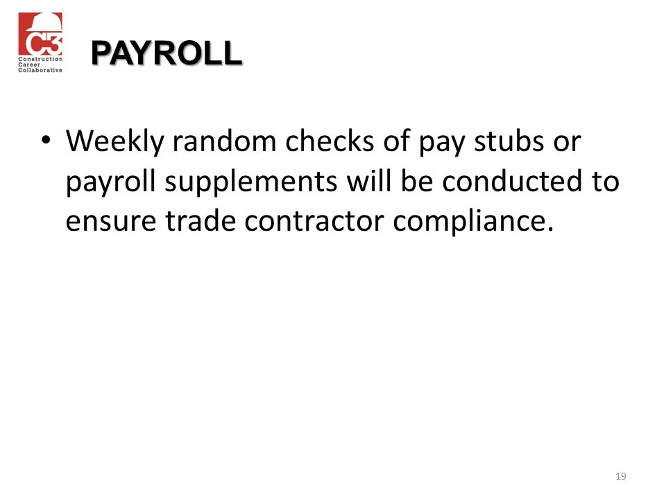 PAYROLL Weekly random checks of pay stubs or payroll supplements will be conducted to ensure trade contractor compliance.