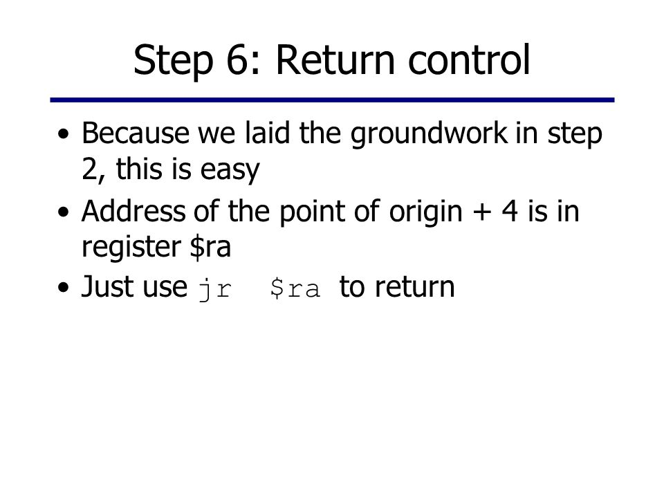 Step 6: Return control Because we laid the groundwork in step 2, this is easy. Address of the point of origin + 4 is in register $ra.