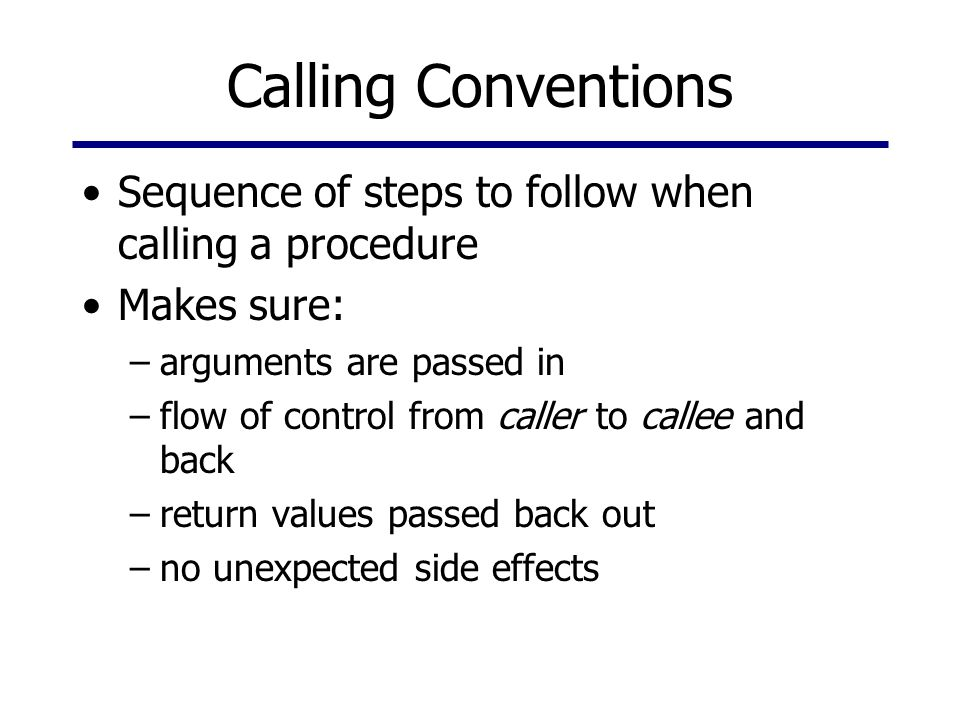 Calling Conventions Sequence of steps to follow when calling a procedure. Makes sure: arguments are passed in.