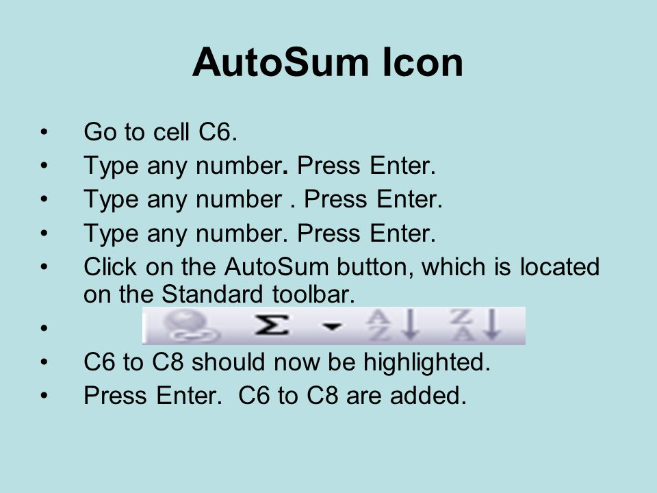 AutoSum Icon Go to cell C6. Type any number. Press Enter.