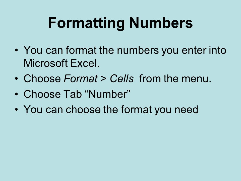 Formatting Numbers You can format the numbers you enter into Microsoft Excel. Choose Format > Cells from the menu.