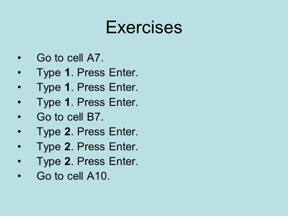 Exercises Go to cell A7. Type 1. Press Enter. Go to cell B7.