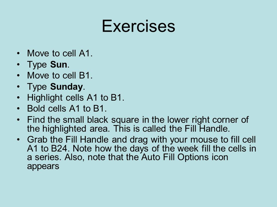 Exercises Move to cell A1. Type Sun. Move to cell B1. Type Sunday.