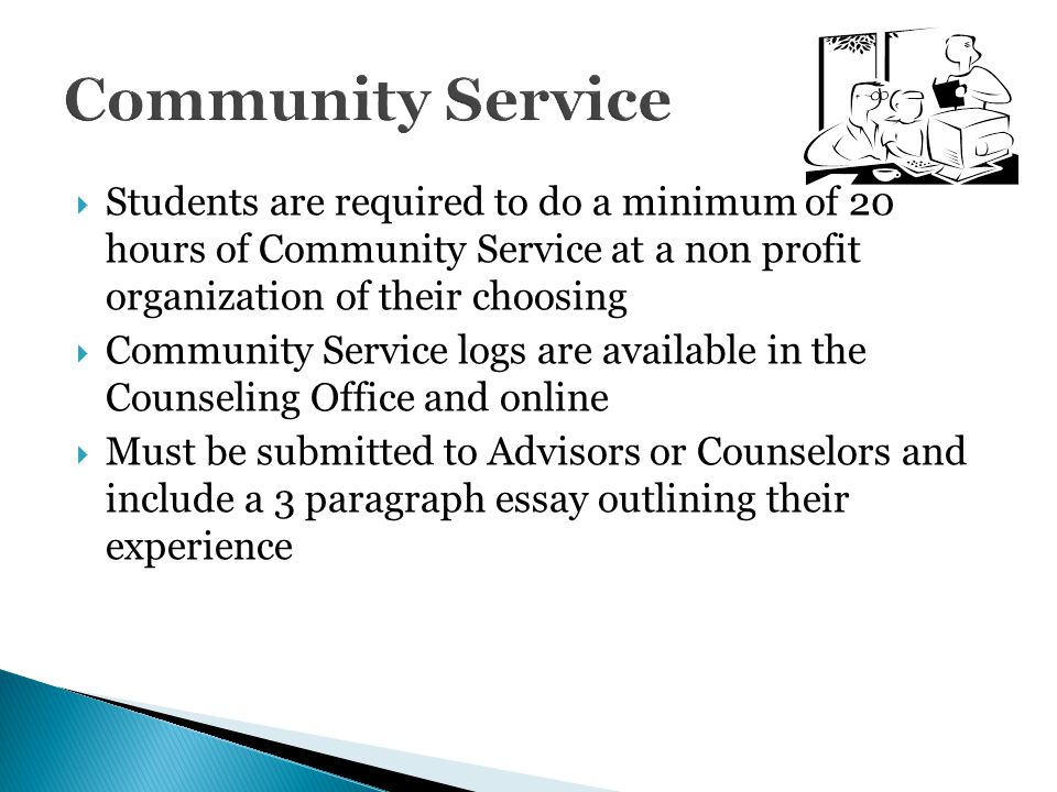 Community Service Students are required to do a minimum of 20 hours of Community Service at a non profit organization of their choosing.