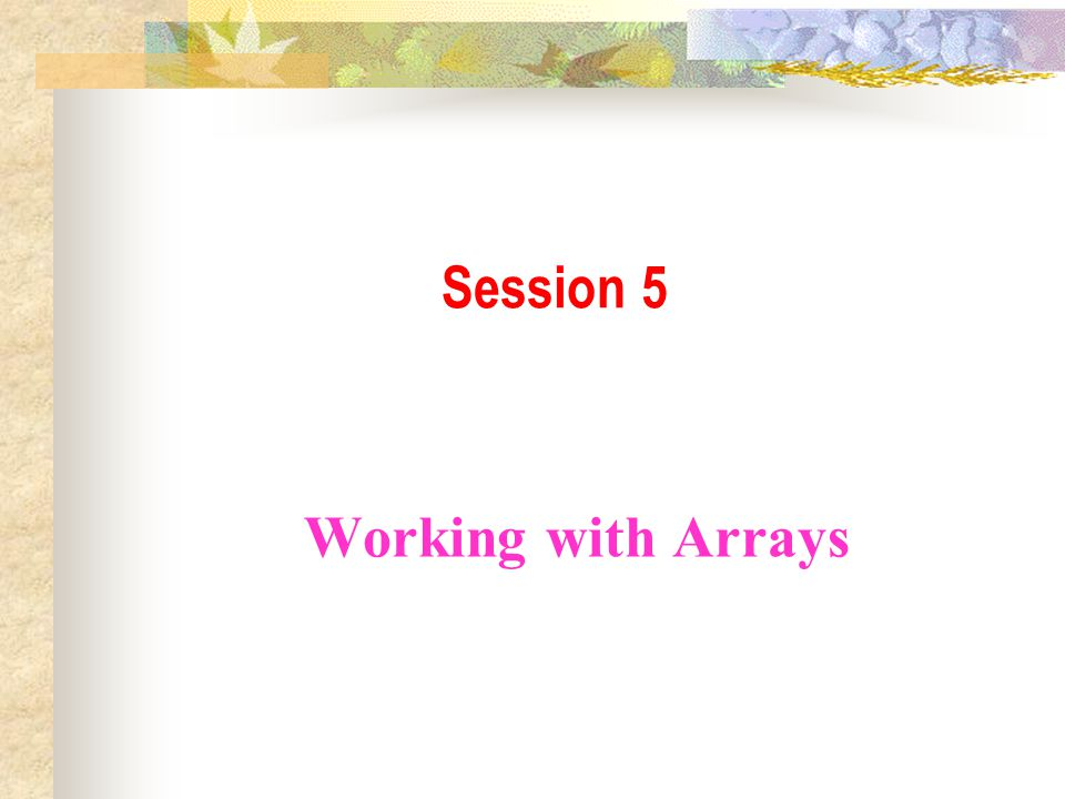 Session 5 Working with Arrays