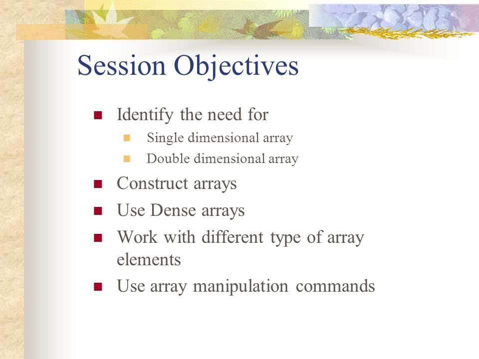 Session Objectives Identify the need for Construct arrays