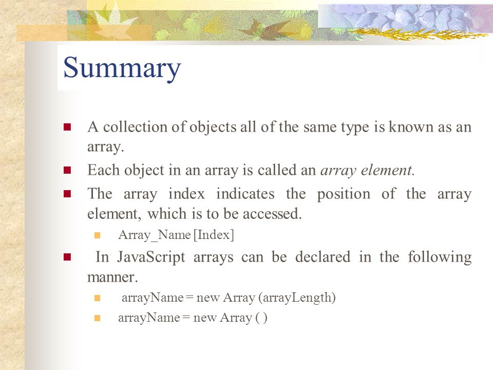 Summary A collection of objects all of the same type is known as an array. Each object in an array is called an array element.