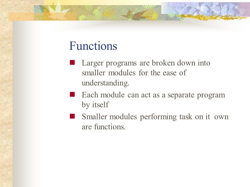 Functions Larger programs are broken down into smaller modules for the ease of understanding. Each module can act as a separate program by itself.