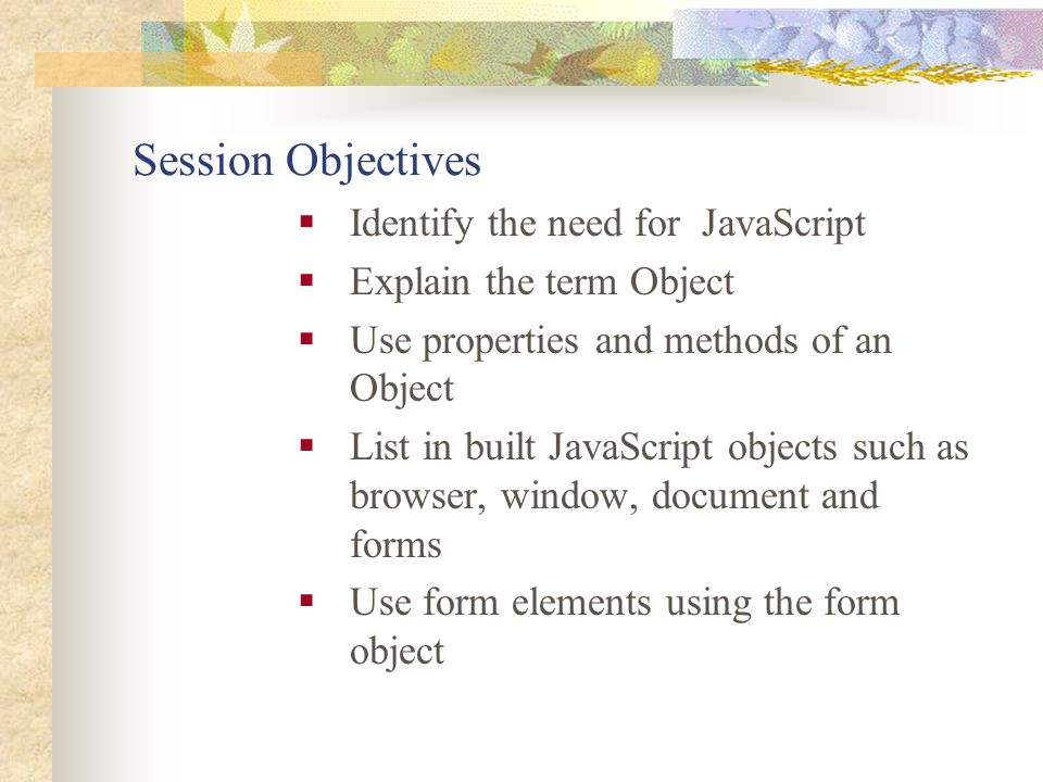 Session Objectives Identify the need for JavaScript