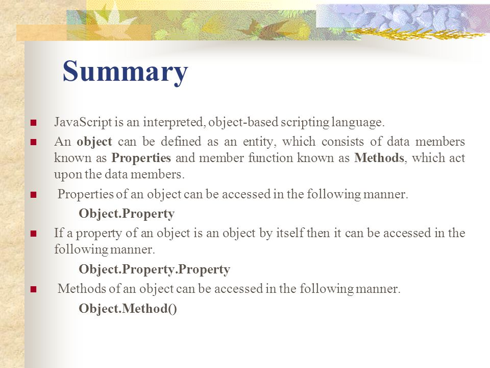 Summary JavaScript is an interpreted, object-based scripting language.