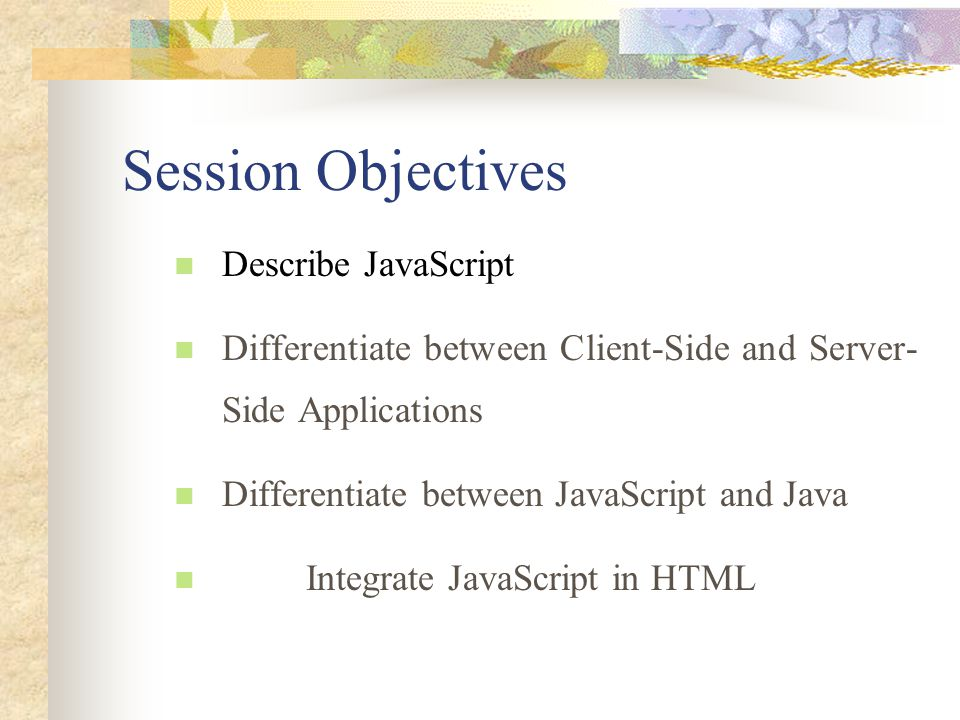 Session Objectives Describe JavaScript