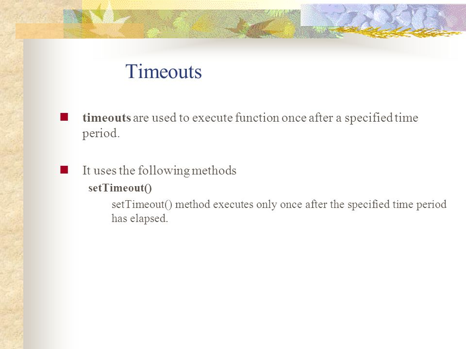 Timeouts timeouts are used to execute function once after a specified time period. It uses the following methods.