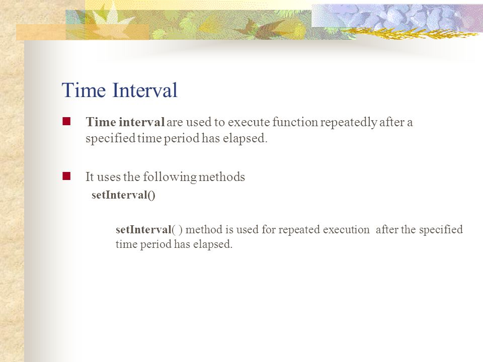 Time Interval Time interval are used to execute function repeatedly after a specified time period has elapsed.