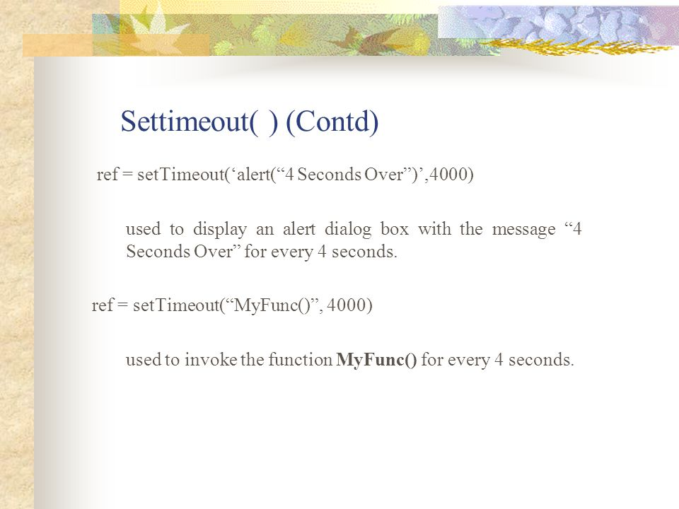 Settimeout( ) (Contd) ref = setTimeout('alert( 4 Seconds Over )',4000)