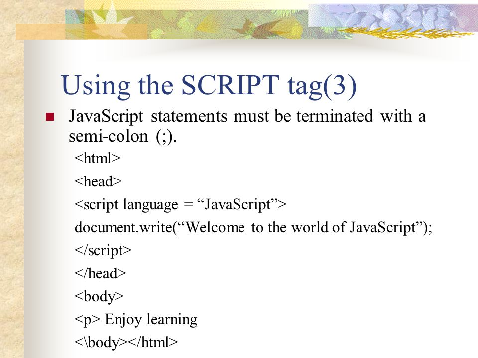Using the SCRIPT tag(3) JavaScript statements must be terminated with a semi-colon (;). <html> <head>