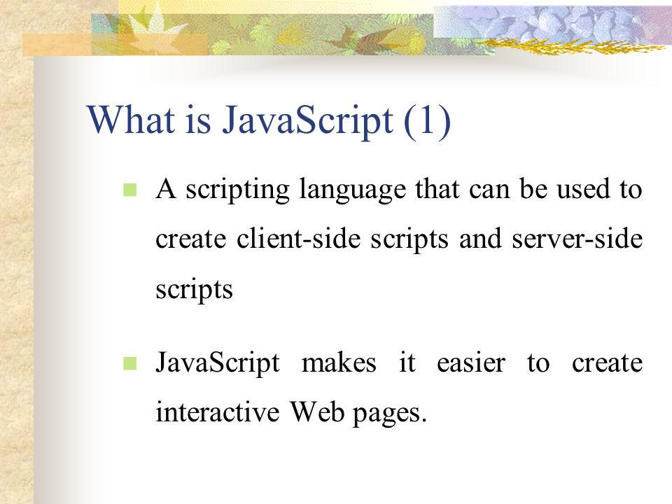 What is JavaScript (1) A scripting language that can be used to create client-side scripts and server-side scripts.