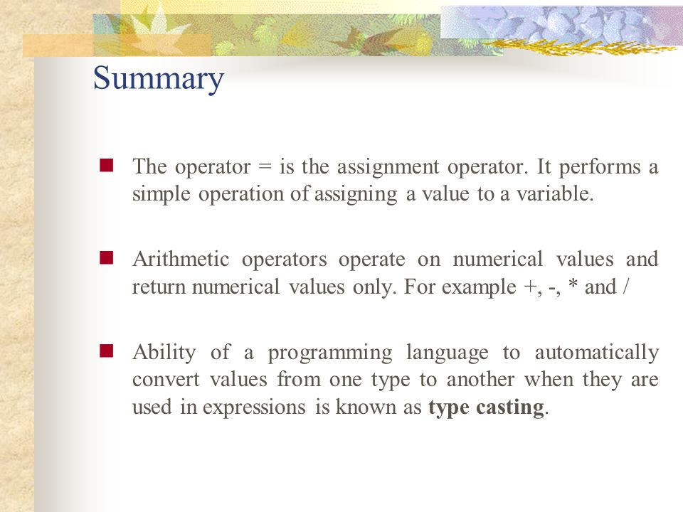 Summary The operator = is the assignment operator. It performs a simple operation of assigning a value to a variable.