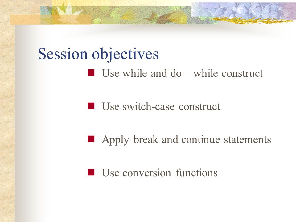 Session objectives Use while and do – while construct