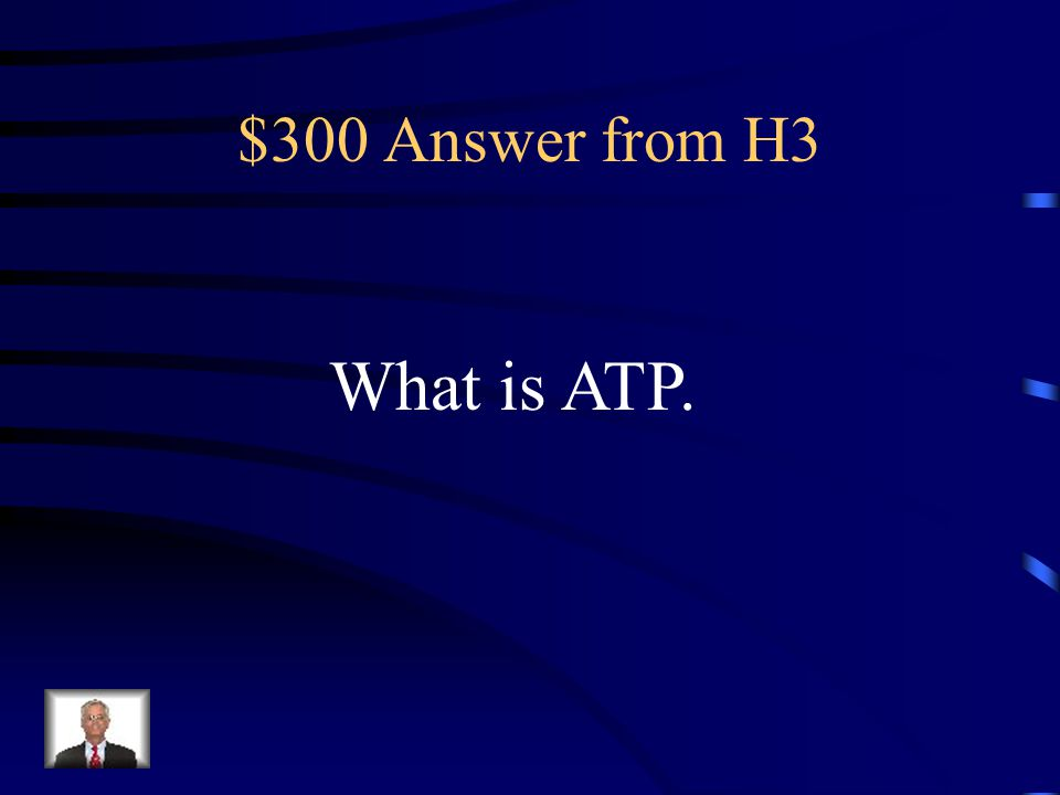 $300 Answer from H3 What is ATP.