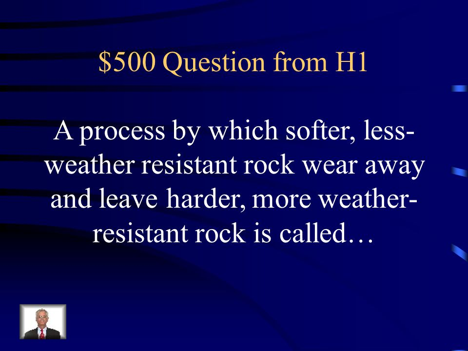 $500 Question from H1 A process by which softer, less-weather resistant rock wear away and leave harder, more weather-resistant rock is called…