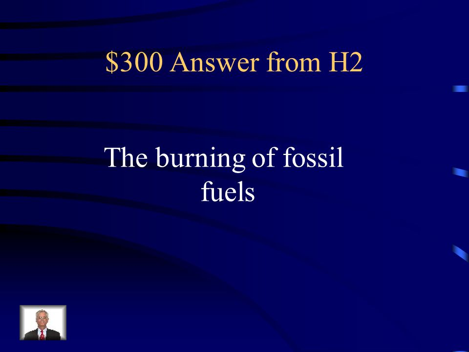 $300 Answer from H2 The burning of fossil fuels