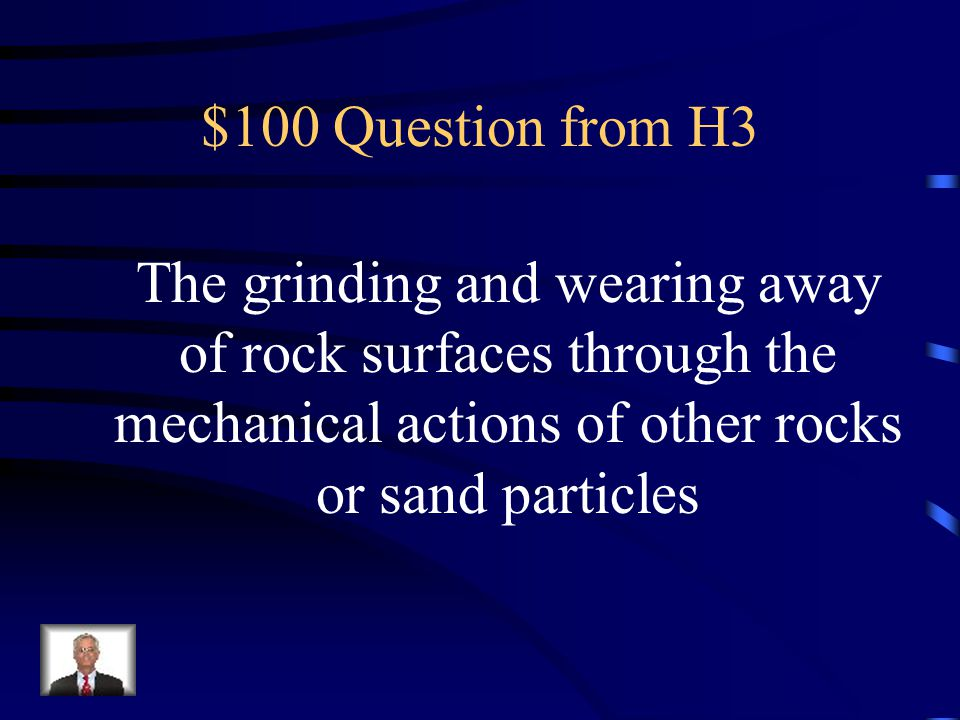 $100 Question from H3 The grinding and wearing away of rock surfaces through the mechanical actions of other rocks or sand particles.