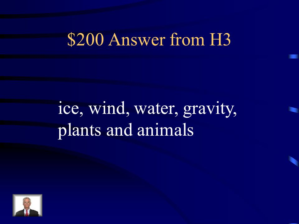 $200 Answer from H3 ice, wind, water, gravity, plants and animals