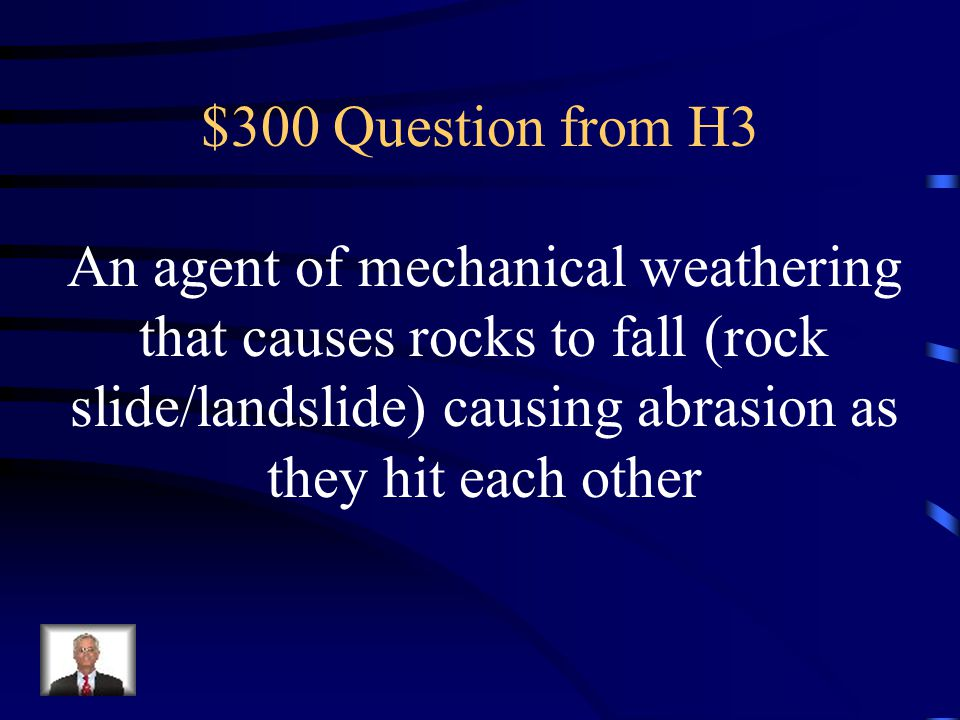 $300 Question from H3 An agent of mechanical weathering that causes rocks to fall (rock slide/landslide) causing abrasion as they hit each other.