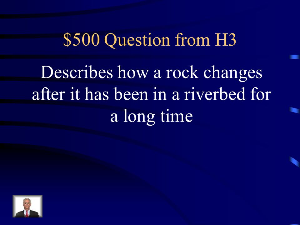 $500 Question from H3 Describes how a rock changes after it has been in a riverbed for a long time