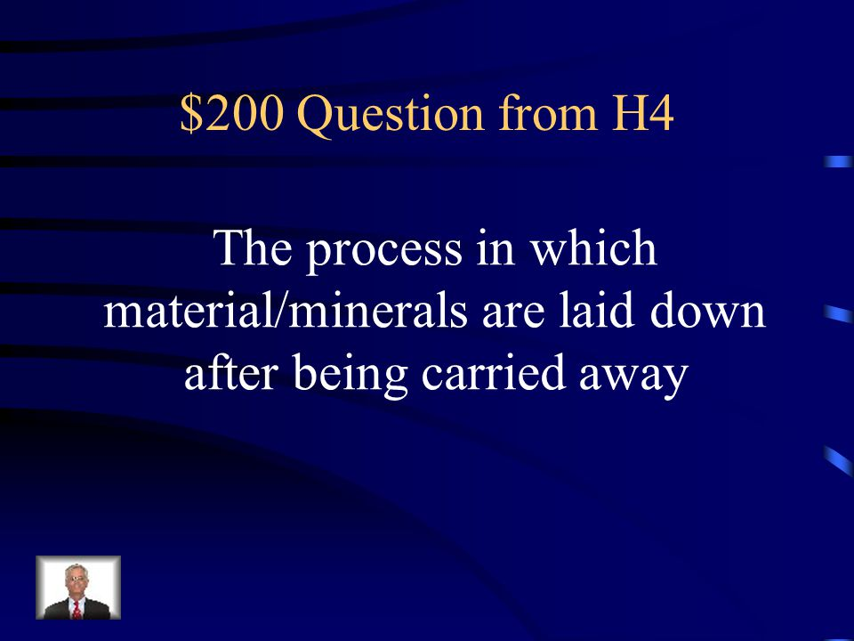 $200 Question from H4 The process in which material/minerals are laid down after being carried away