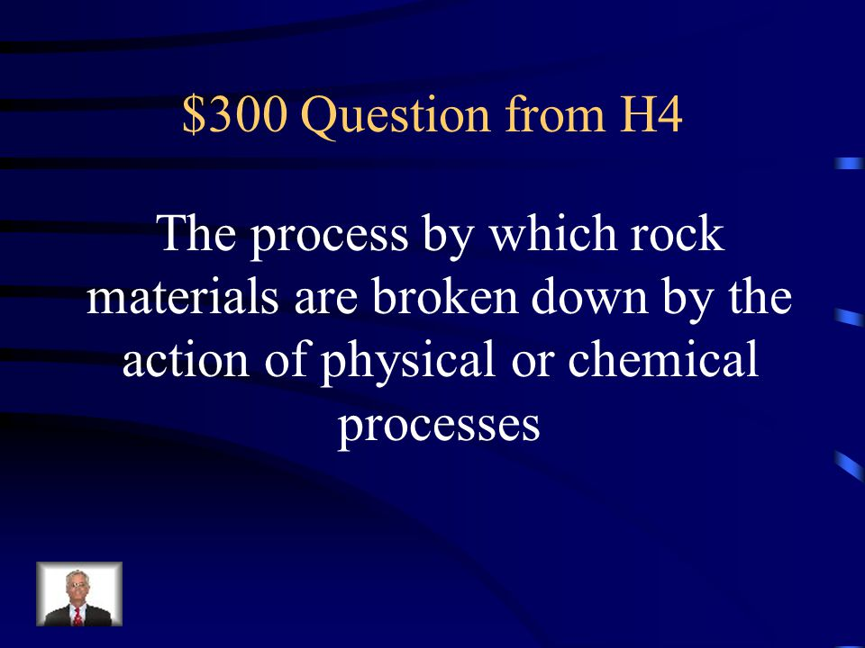 $300 Question from H4 The process by which rock materials are broken down by the action of physical or chemical processes.