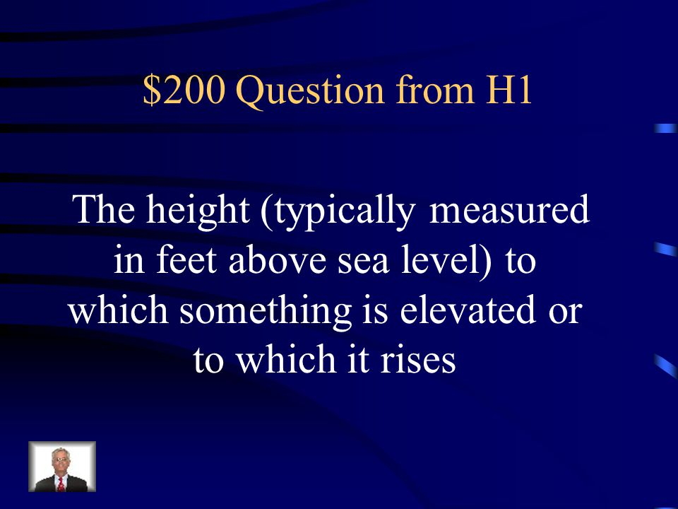 $200 Question from H1 The height (typically measured in feet above sea level) to which something is elevated or to which it rises.