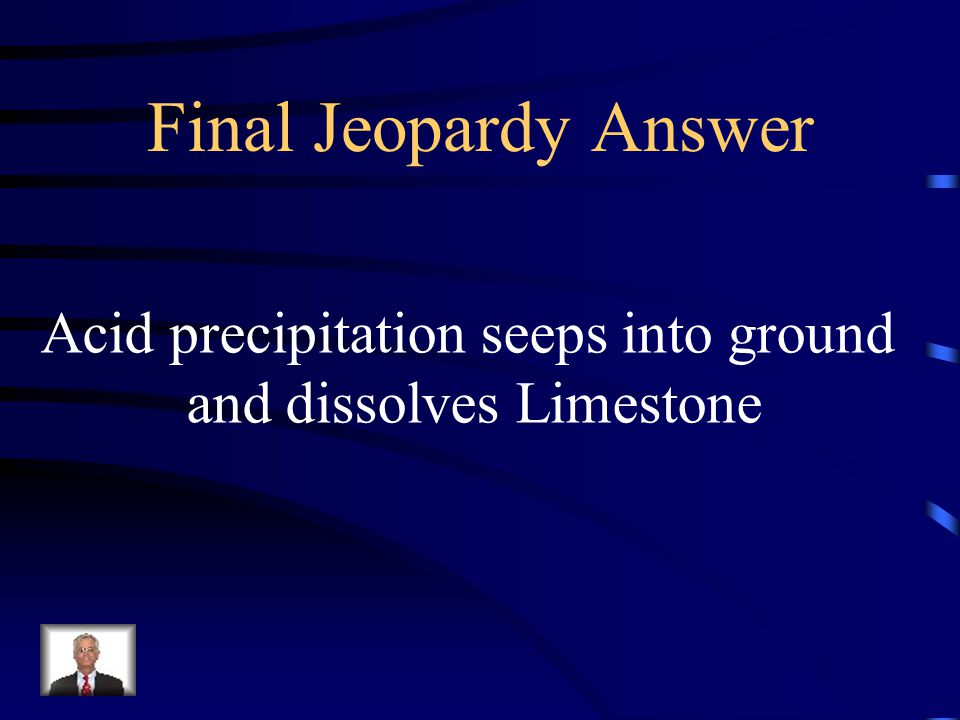 Final Jeopardy Answer Acid precipitation seeps into ground
