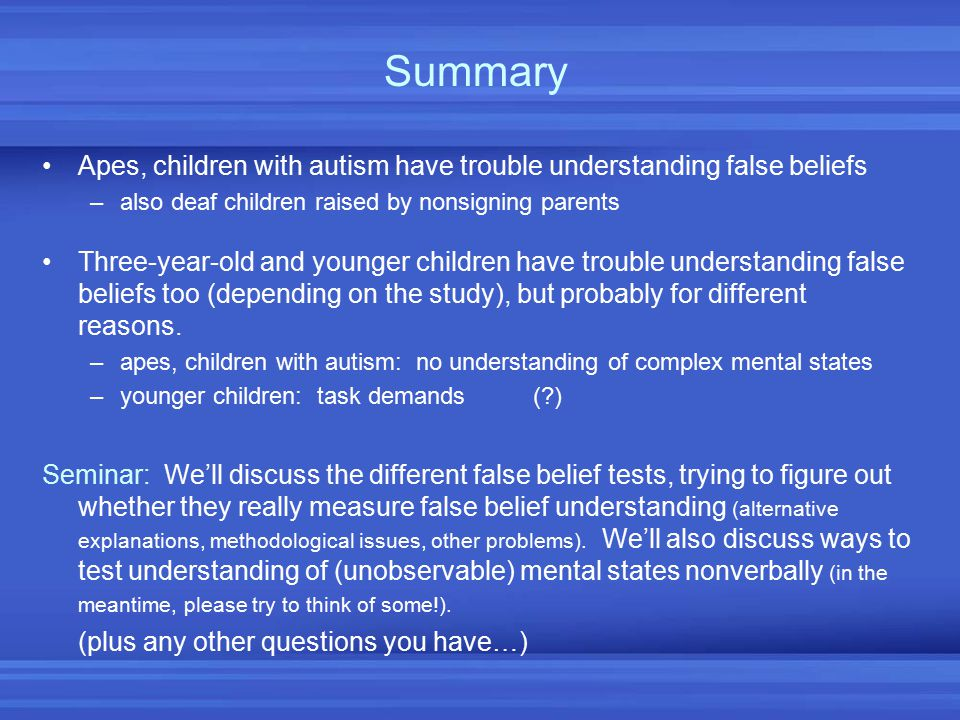 Summary Apes, children with autism have trouble understanding false beliefs. also deaf children raised by nonsigning parents.