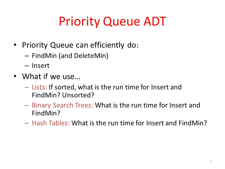 Priority Queue ADT Priority Queue can efficiently do: What if we use…