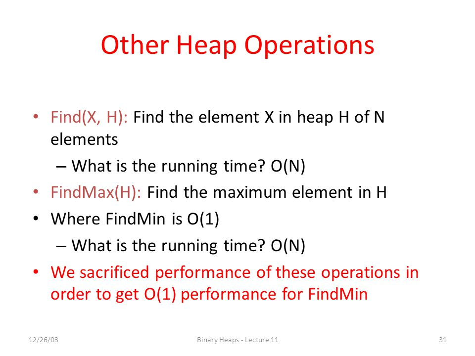 Other Heap Operations Find(X, H): Find the element X in heap H of N elements. What is the running time O(N)