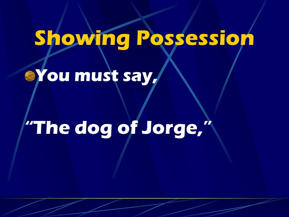 Showing Possession You must say, The dog of Jorge,