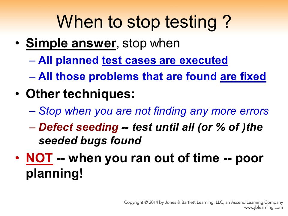 When to stop testing Simple answer, stop when Other techniques: