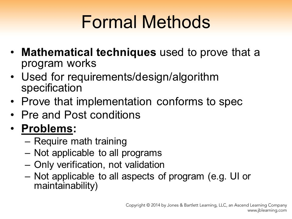 Formal Methods Mathematical techniques used to prove that a program works. Used for requirements/design/algorithm specification.