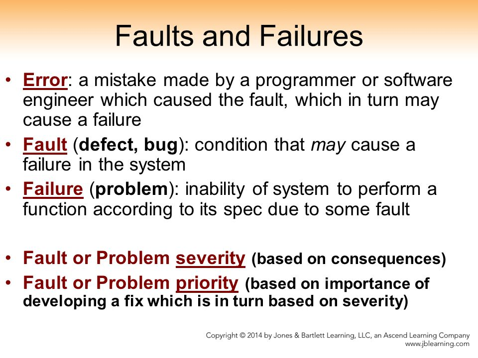 Faults and Failures Error: a mistake made by a programmer or software engineer which caused the fault, which in turn may cause a failure.